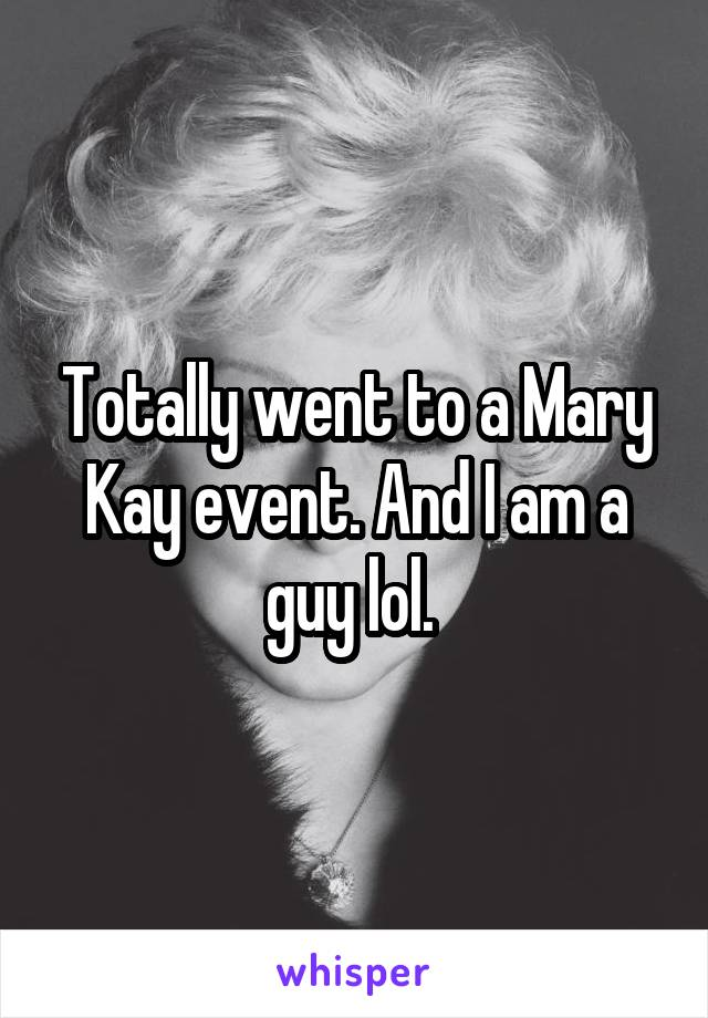 Totally went to a Mary Kay event. And I am a guy lol.