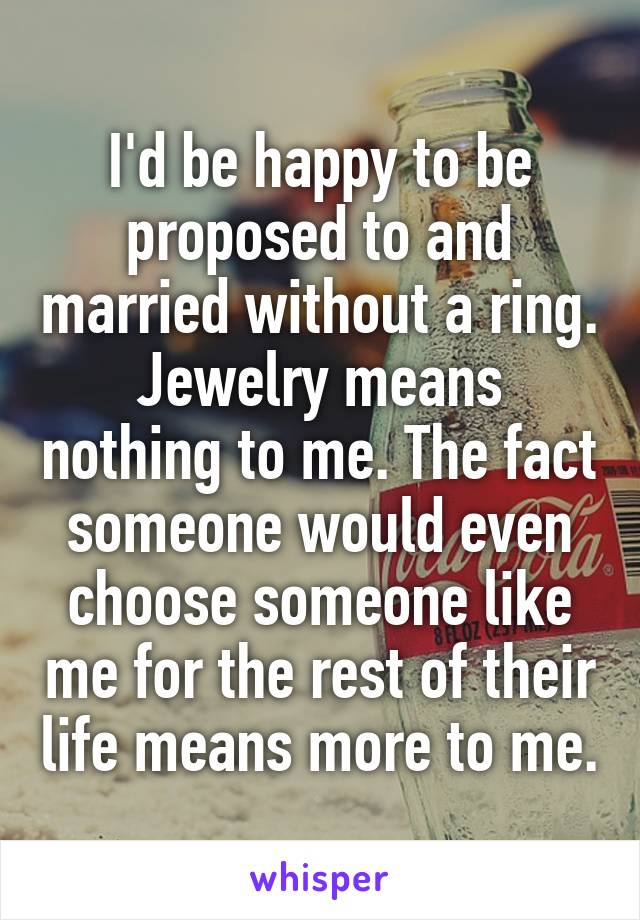 I'd be happy to be proposed to and married without a ring. Jewelry means nothing to me. The fact someone would even choose someone like me for the rest of their life means more to me.