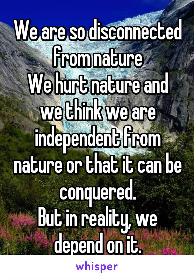 We are so disconnected from nature We hurt nature and we think we are independent from nature or that it can be conquered. But in reality, we depend on it.