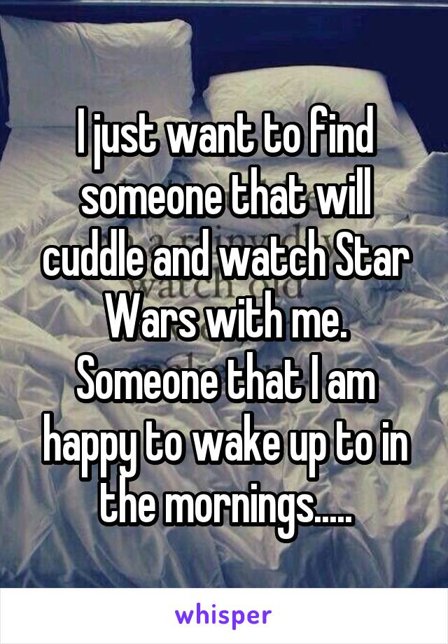 I just want to find someone that will cuddle and watch Star Wars with me. Someone that I am happy to wake up to in the mornings.....