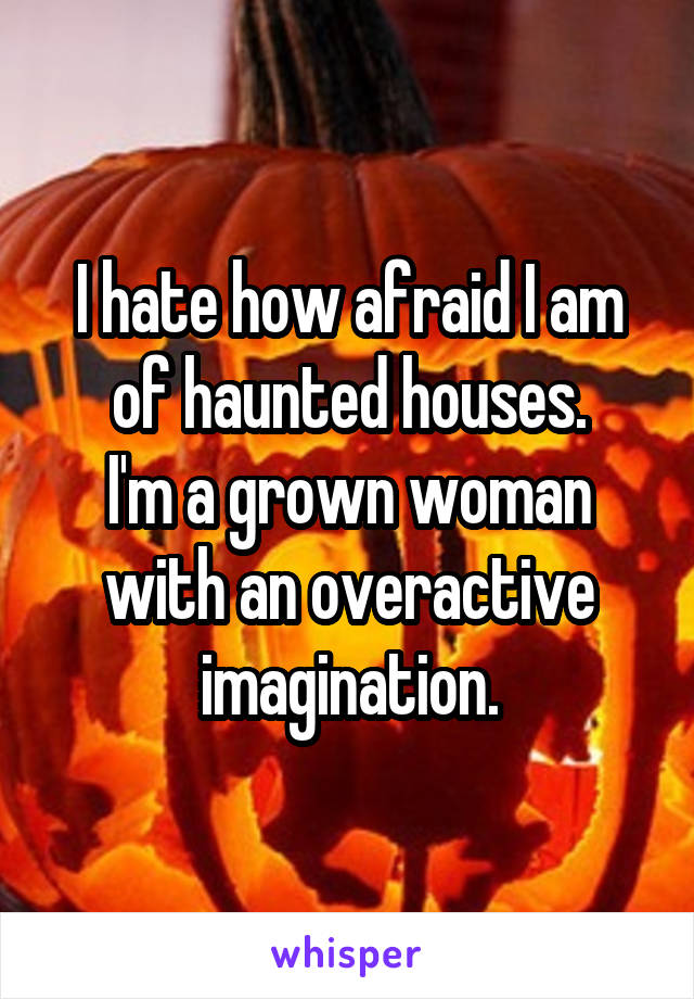 I hate how afraid I am of haunted houses. I'm a grown woman with an overactive imagination.