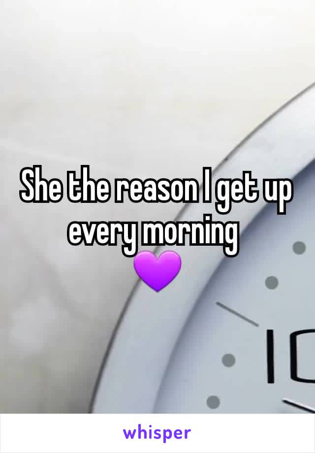 She the reason I get up every morning  💜