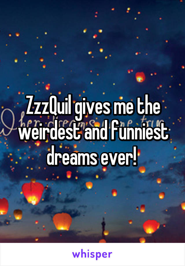 ZzzQuil gives me the weirdest and funniest dreams ever!