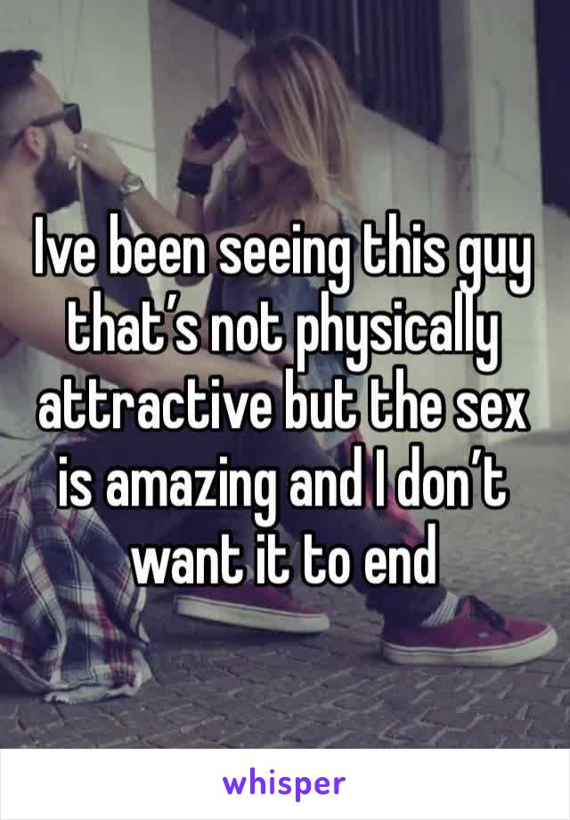 Ive been seeing this guy that's not physically attractive but the sex is amazing and I don't want it to end