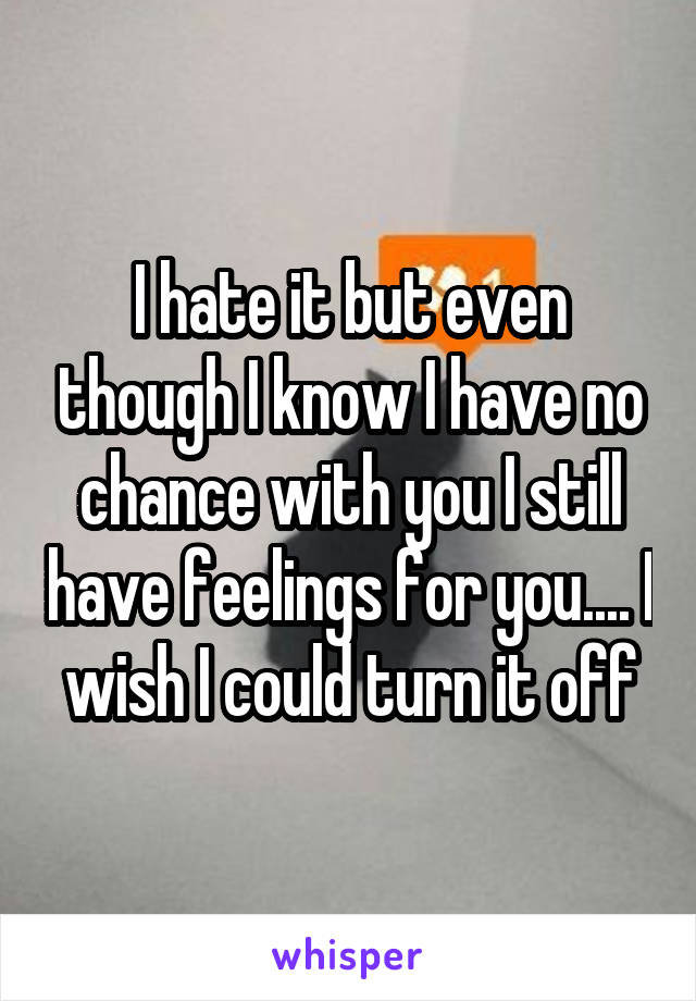 I hate it but even though I know I have no chance with you I still have feelings for you.... I wish I could turn it off