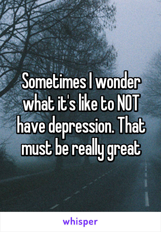 Sometimes I wonder what it's like to NOT have depression. That must be really great