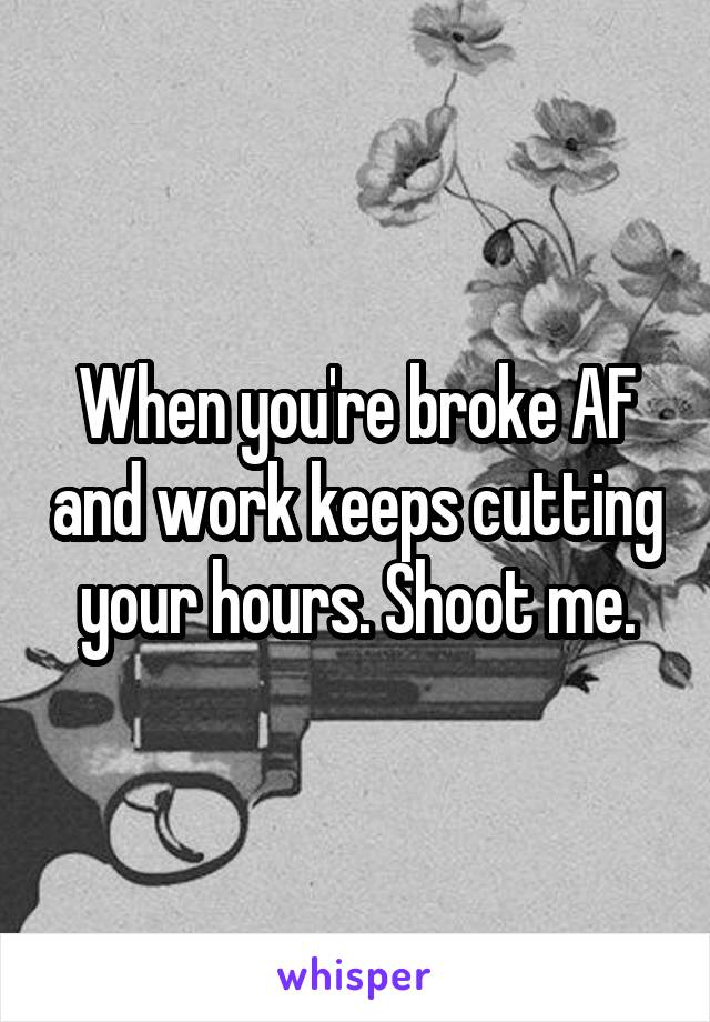 When you're broke AF and work keeps cutting your hours. Shoot me.