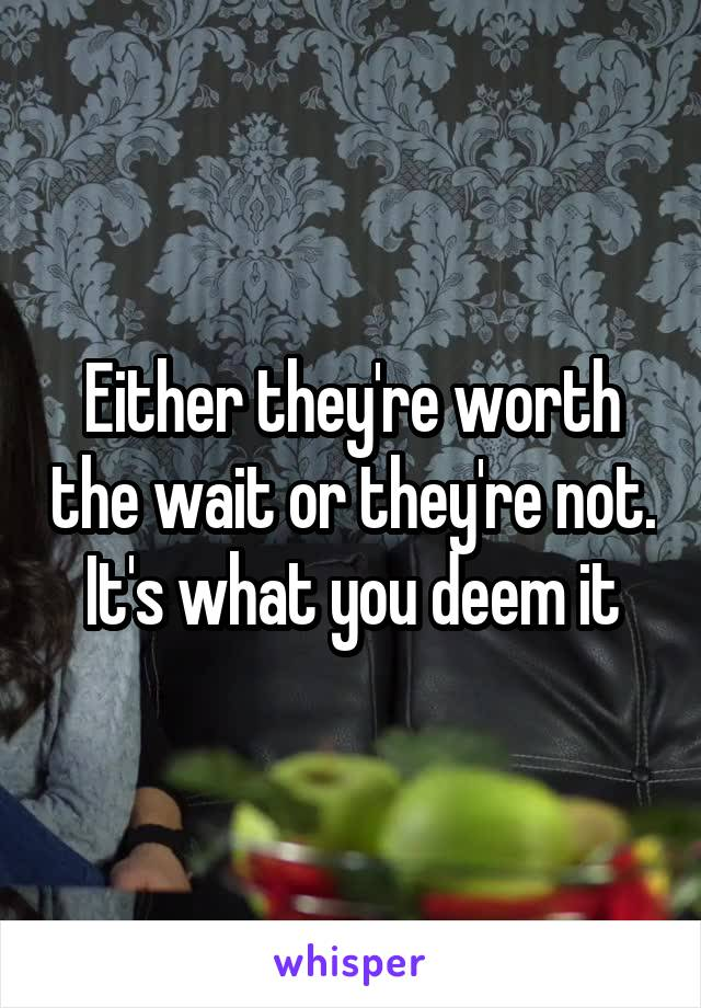 Either they're worth the wait or they're not. It's what you deem it