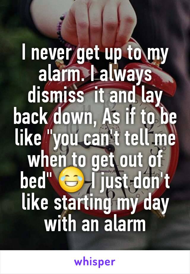 """I never get up to my alarm. I always dismiss  it and lay back down, As if to be like """"you can't tell me when to get out of bed"""" 😂 I just don't like starting my day with an alarm"""
