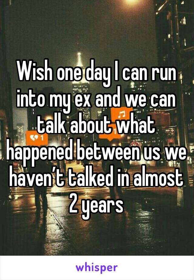 Wish one day I can run into my ex and we can talk about what happened between us we haven't talked in almost 2 years