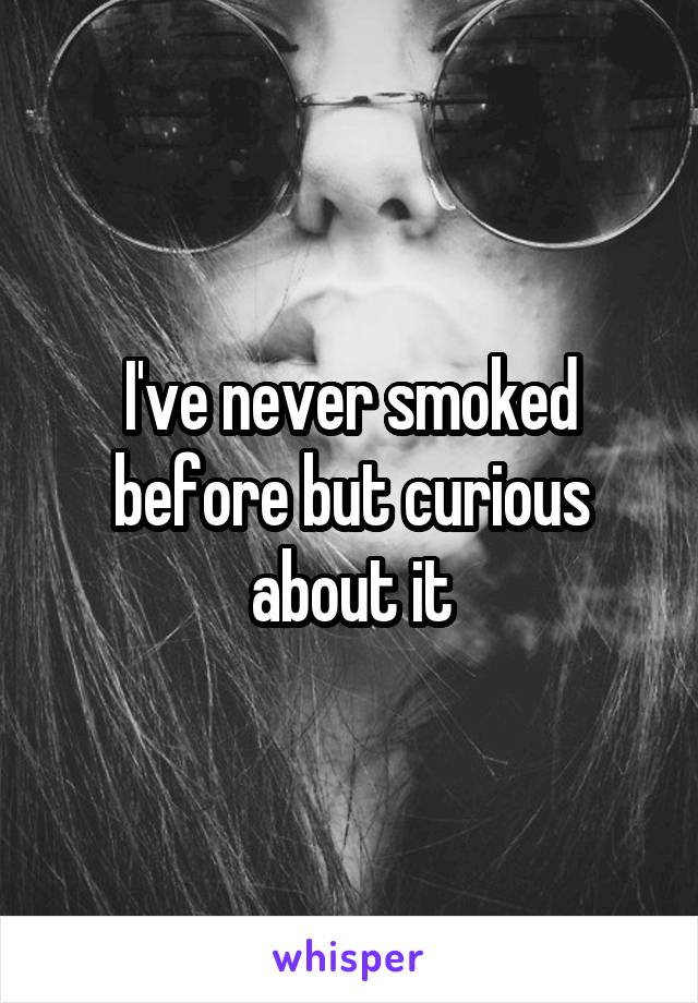 I've never smoked before but curious about it