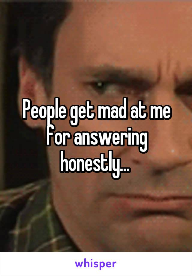People get mad at me for answering honestly...