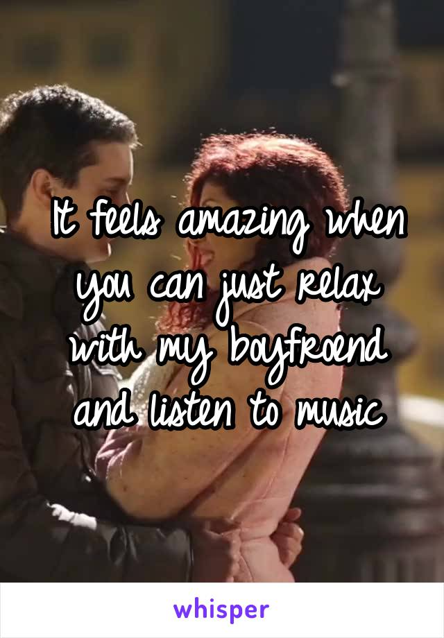 It feels amazing when you can just relax with my boyfroend and listen to music
