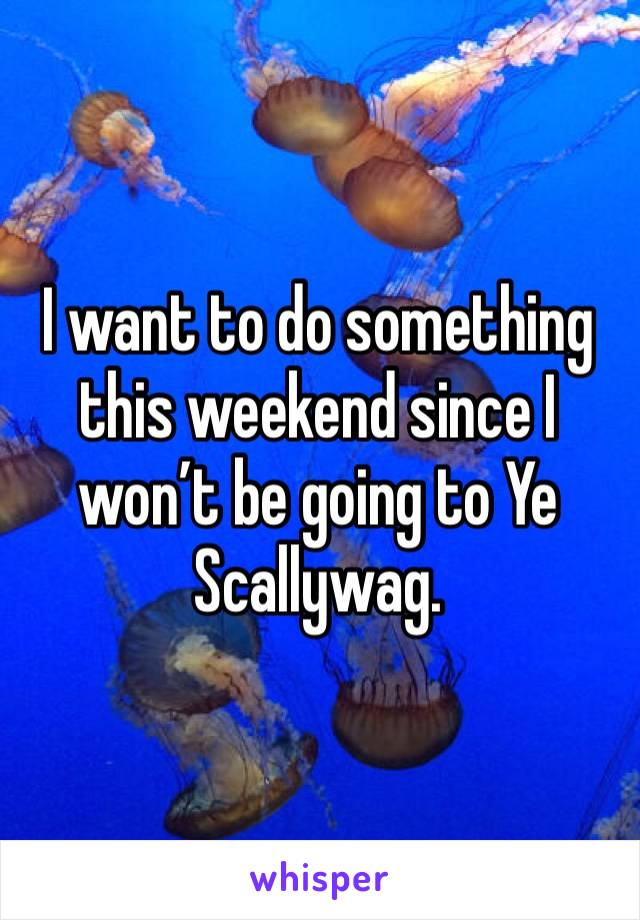 I want to do something this weekend since I won't be going to Ye Scallywag.