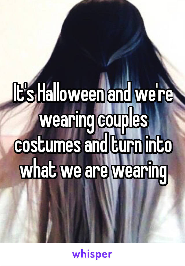 It's Halloween and we're wearing couples costumes and turn into what we are wearing