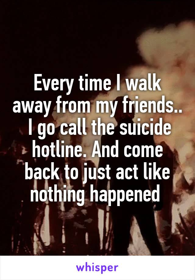 Every time I walk away from my friends..  I go call the suicide hotline. And come back to just act like nothing happened