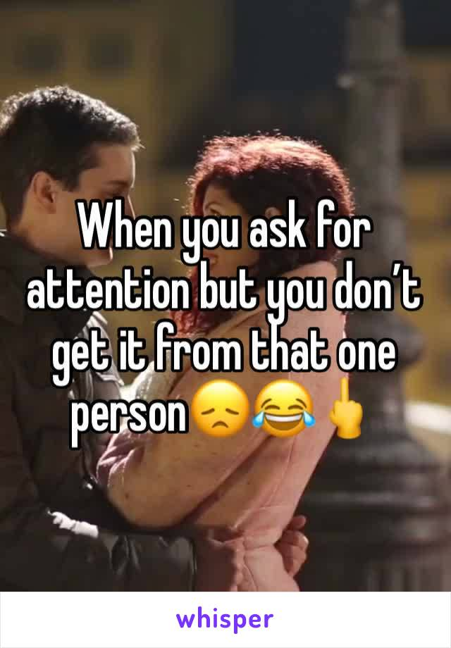 When you ask for attention but you don't get it from that one person😞😂🖕