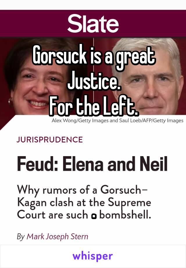 Gorsuck is a great Justice. For the Left.    .