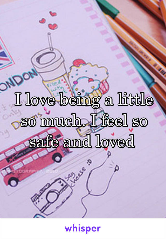 I love being a little so much. I feel so safe and loved