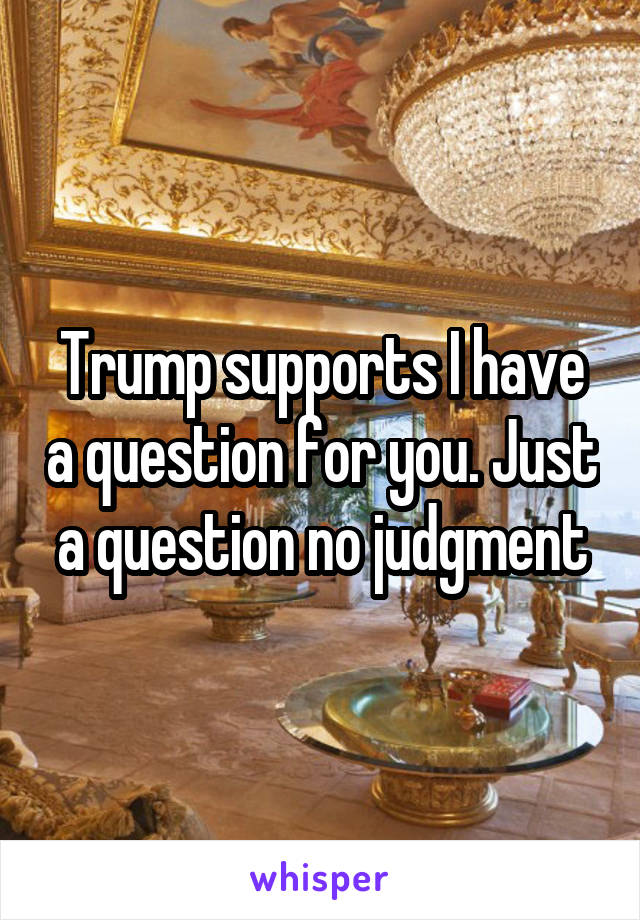 Trump supports I have a question for you. Just a question no judgment