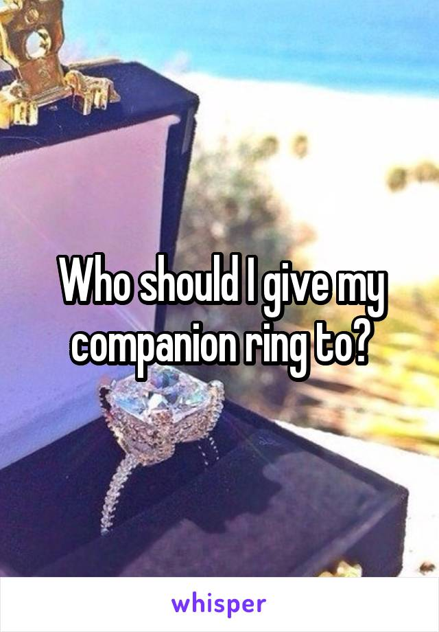 Who should I give my companion ring to?
