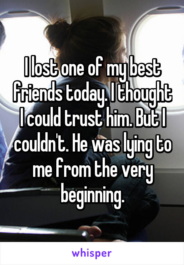 I lost one of my best friends today. I thought I could trust him. But I couldn't. He was lying to me from the very beginning.