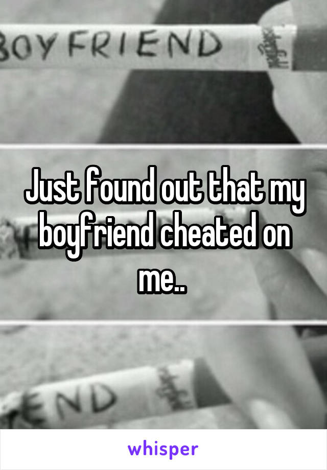 Just found out that my boyfriend cheated on me..