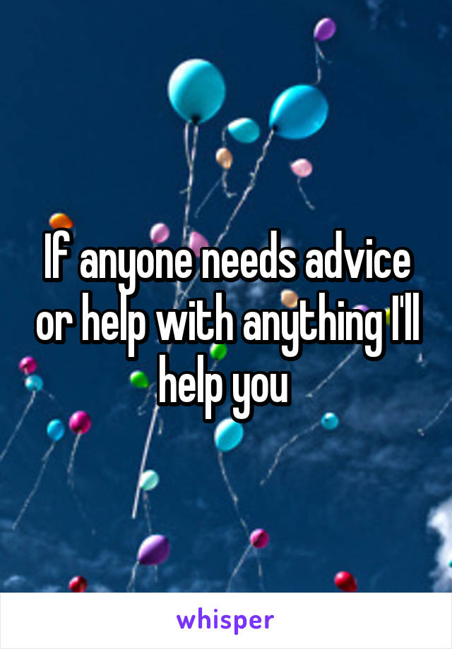If anyone needs advice or help with anything I'll help you