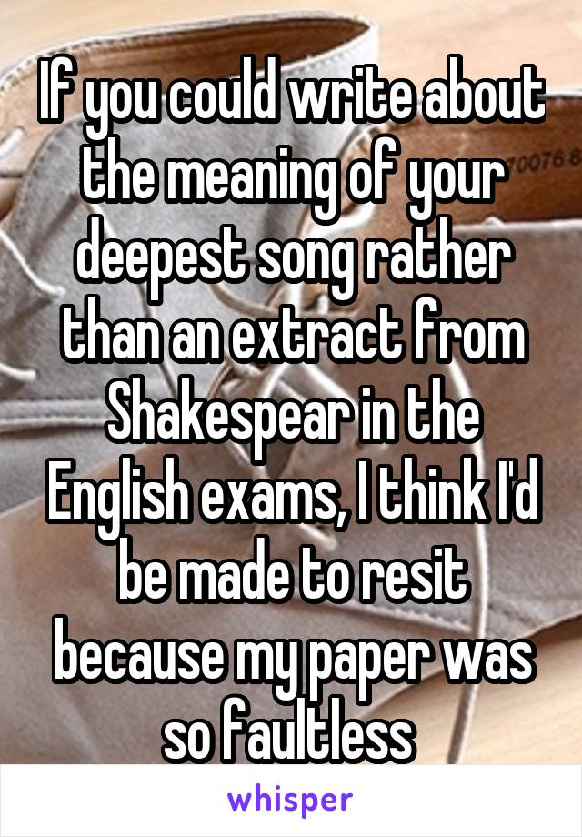 If you could write about the meaning of your deepest song rather than an extract from Shakespear in the English exams, I think I'd be made to resit because my paper was so faultless