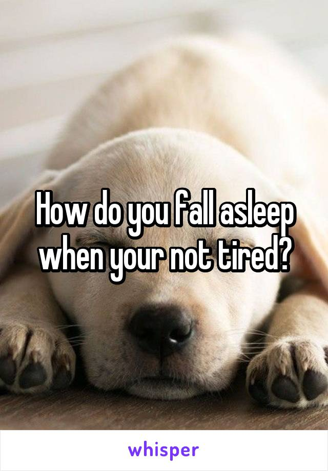 How do you fall asleep when your not tired?
