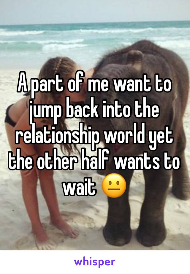 A part of me want to jump back into the relationship world yet the other half wants to wait 😐