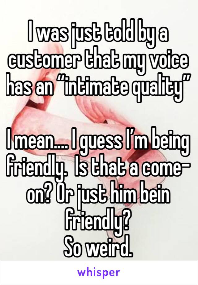 "I was just told by a customer that my voice has an ""intimate quality""   I mean.... I guess I'm being friendly.  Is that a come-on? Or just him bein friendly?  So weird."