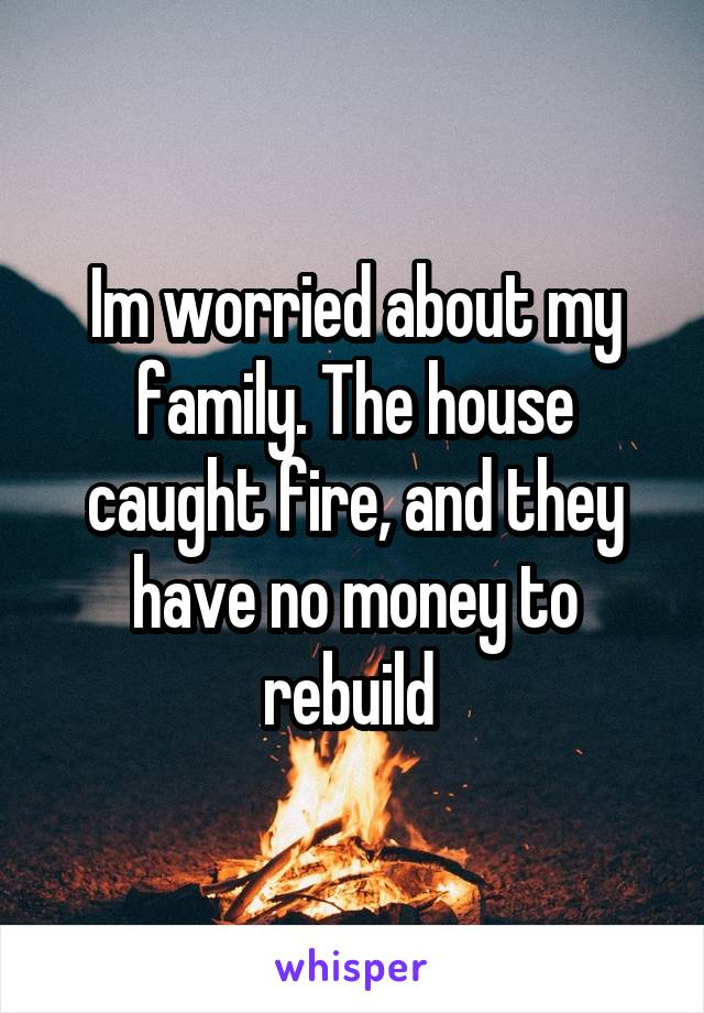 Im worried about my family. The house caught fire, and they have no money to rebuild