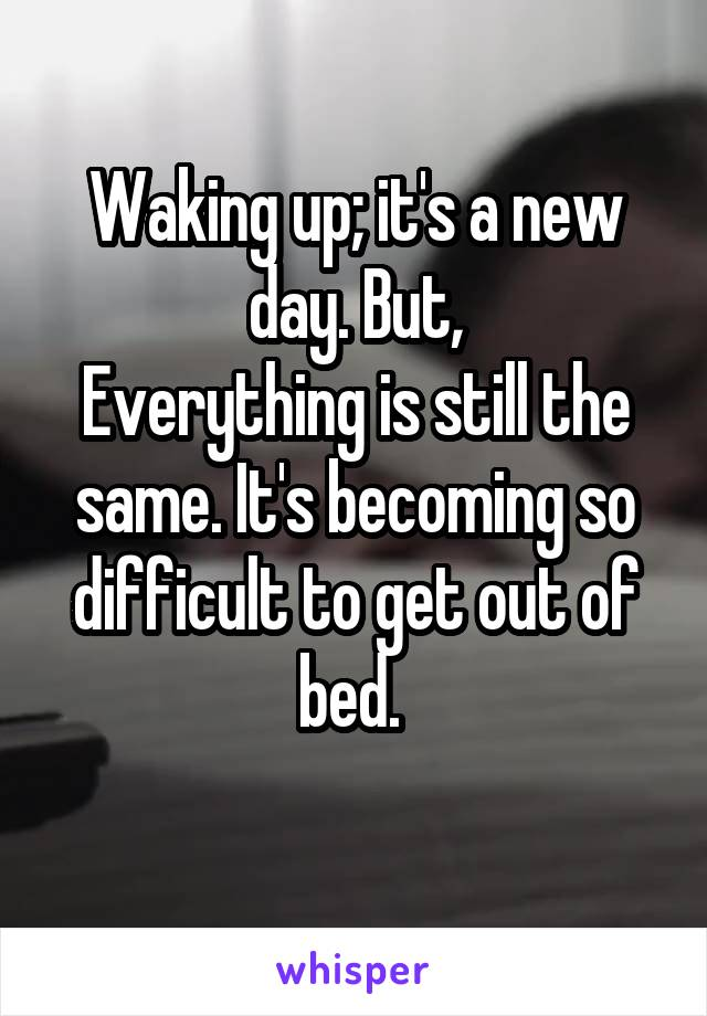 Waking up; it's a new day. But, Everything is still the same. It's becoming so difficult to get out of bed.
