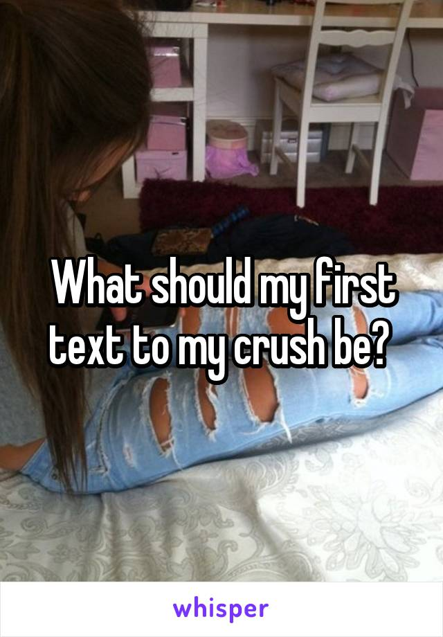 What should my first text to my crush be?