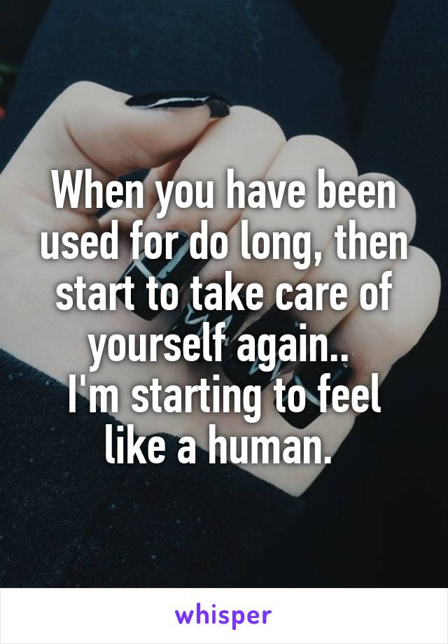 When you have been used for do long, then start to take care of yourself again..  I'm starting to feel like a human.