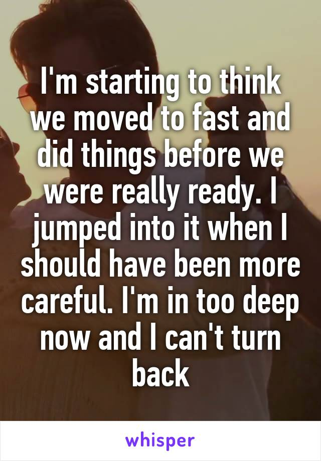 I'm starting to think we moved to fast and did things before we were really ready. I jumped into it when I should have been more careful. I'm in too deep now and I can't turn back