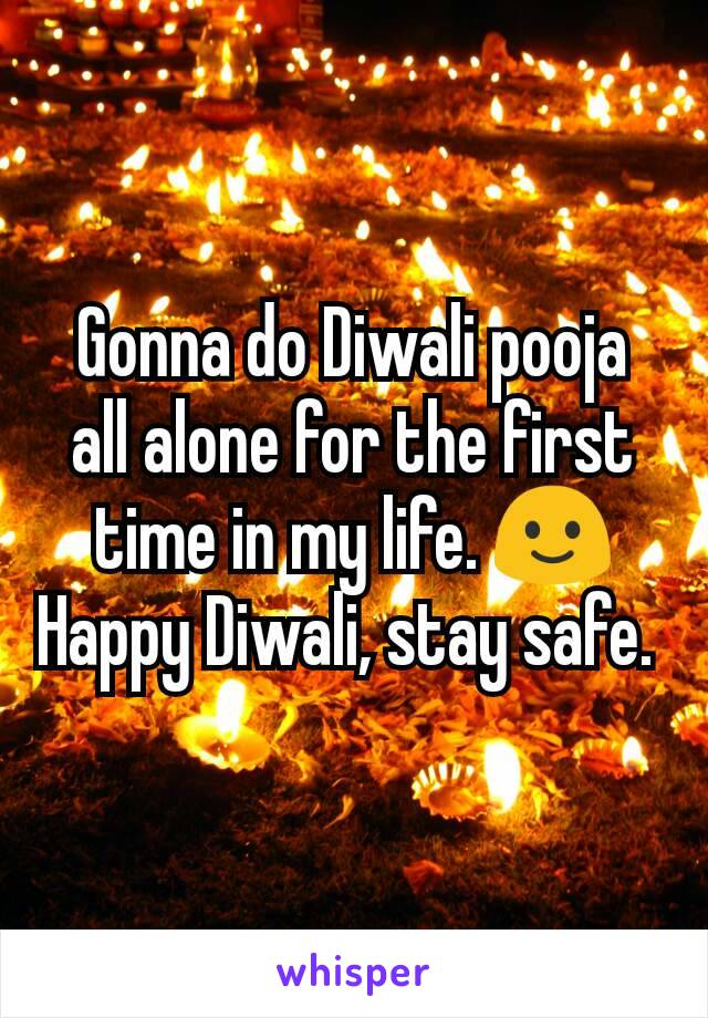 Gonna do Diwali pooja all alone for the first time in my life. 🙂 Happy Diwali, stay safe.