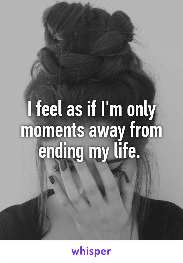I feel as if I'm only moments away from ending my life.