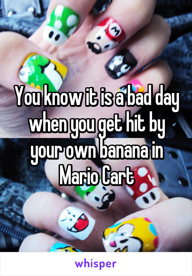 You know it is a bad day when you get hit by your own banana in Mario Cart