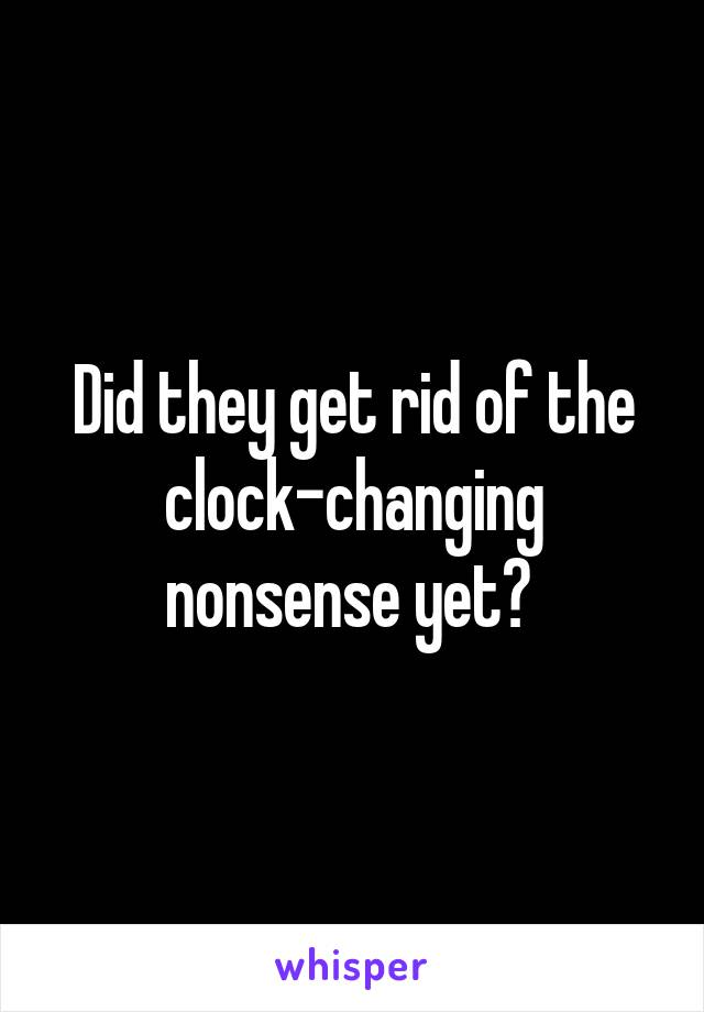 Did they get rid of the clock-changing nonsense yet?