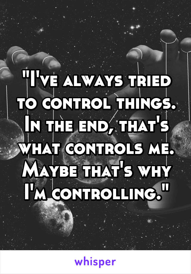 """I've always tried to control things. In the end, that's what controls me. Maybe that's why I'm controlling."""