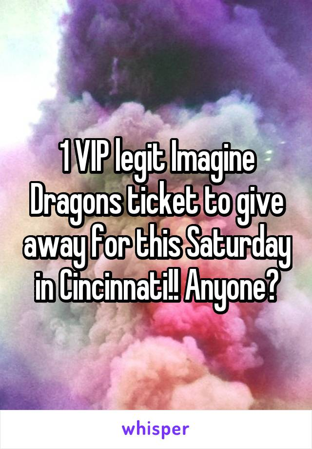 1 VIP legit Imagine Dragons ticket to give away for this Saturday in Cincinnati!! Anyone?