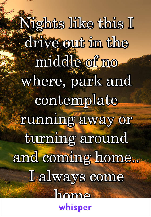 Nights like this I drive out in the middle of no where, park and contemplate running away or turning around and coming home.. I always come home..