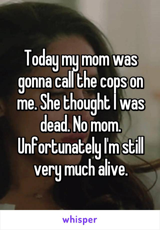 Today my mom was gonna call the cops on me. She thought I was dead. No mom. Unfortunately I'm still very much alive.
