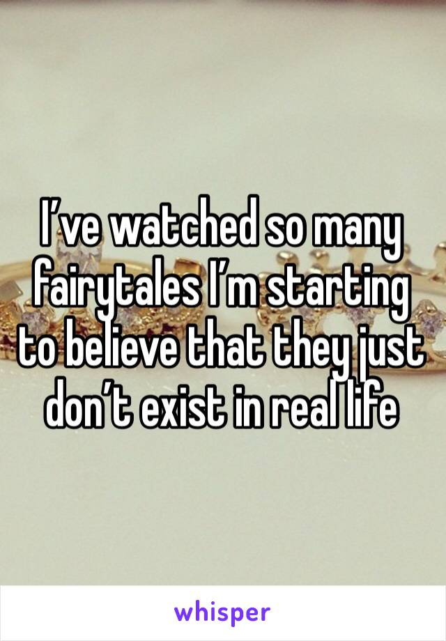 I've watched so many fairytales I'm starting to believe that they just don't exist in real life