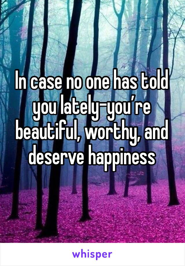In case no one has told you lately-you're beautiful, worthy, and deserve happiness