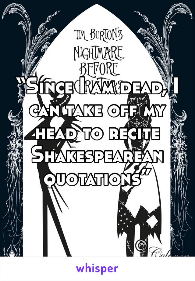 """Since I am dead, I can take off my head to recite Shakespearean quotations"""
