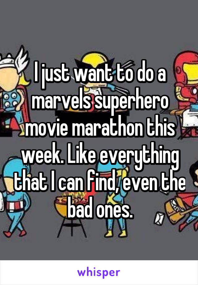 I just want to do a marvels superhero movie marathon this week. Like everything that I can find, even the bad ones.