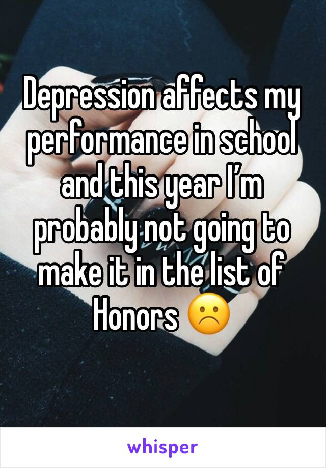 Depression affects my performance in school and this year I'm probably not going to make it in the list of Honors ☹️